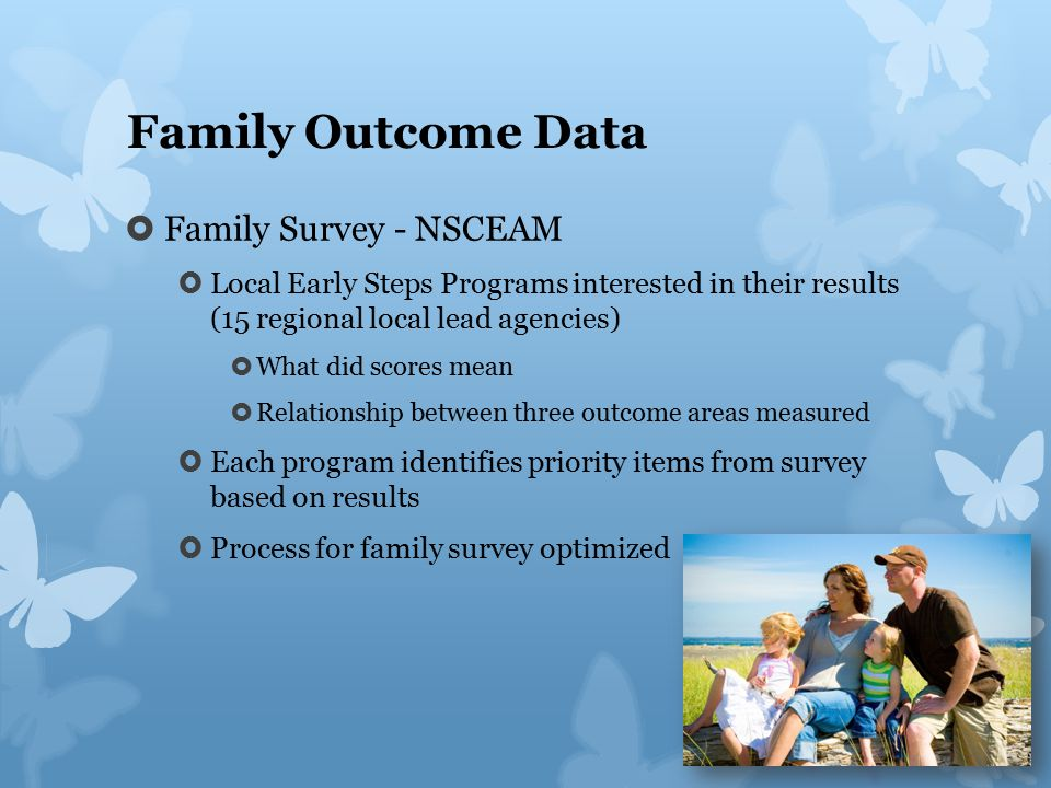 Family Outcome Data  Family Survey - NSCEAM  Local Early Steps Programs interested in their results (15 regional local lead agencies)  What did scores mean  Relationship between three outcome areas measured  Each program identifies priority items from survey based on results  Process for family survey optimized