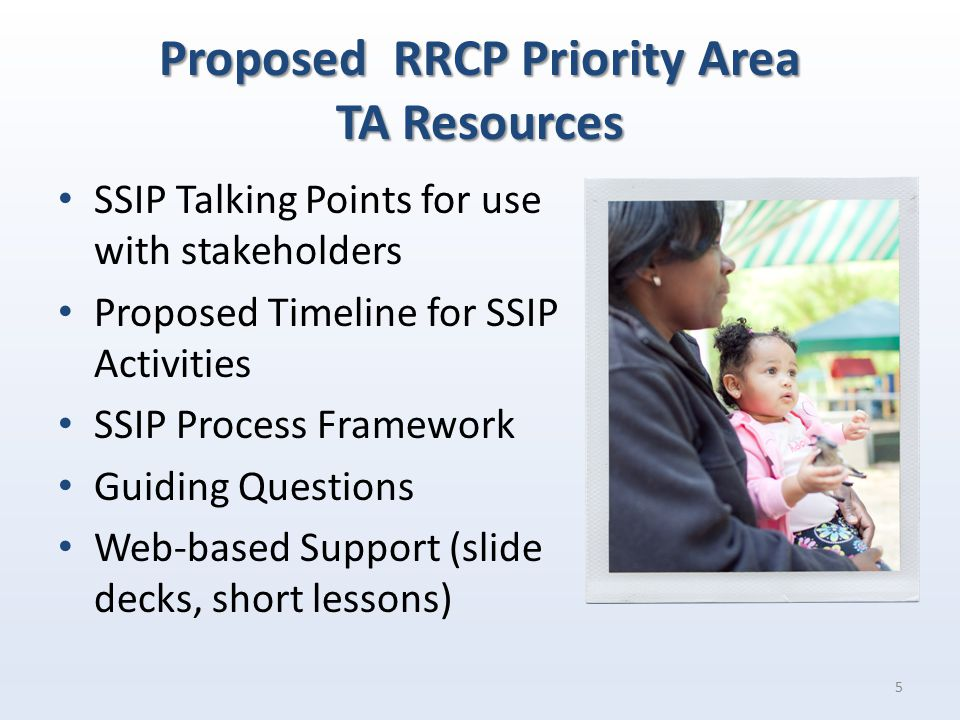 Proposed RRCP Priority Area TA Resources SSIP Talking Points for use with stakeholders Proposed Timeline for SSIP Activities SSIP Process Framework Guiding Questions Web-based Support (slide decks, short lessons) 5