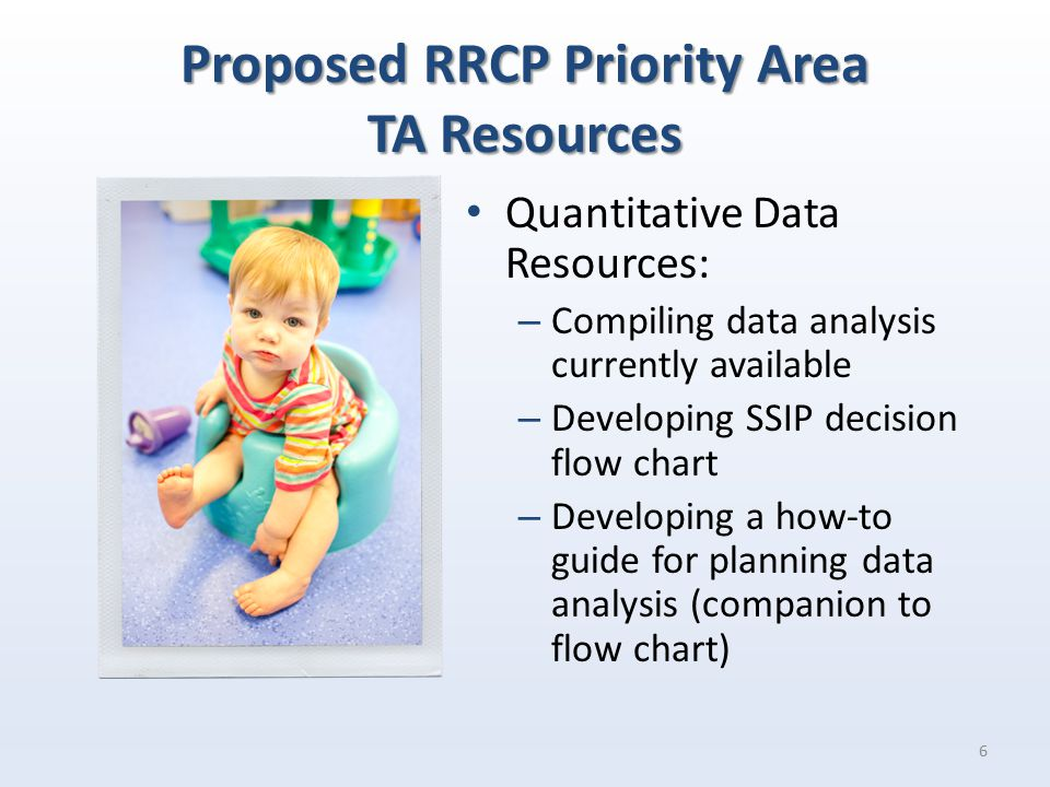 Proposed RRCP Priority Area TA Resources Quantitative Data Resources: – Compiling data analysis currently available – Developing SSIP decision flow chart – Developing a how-to guide for planning data analysis (companion to flow chart) 6