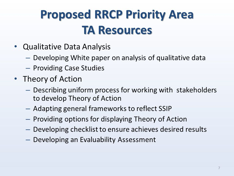 Proposed RRCP Priority Area TA Resources Qualitative Data Analysis – Developing White paper on analysis of qualitative data – Providing Case Studies Theory of Action – Describing uniform process for working with stakeholders to develop Theory of Action – Adapting general frameworks to reflect SSIP – Providing options for displaying Theory of Action – Developing checklist to ensure achieves desired results – Developing an Evaluability Assessment 7