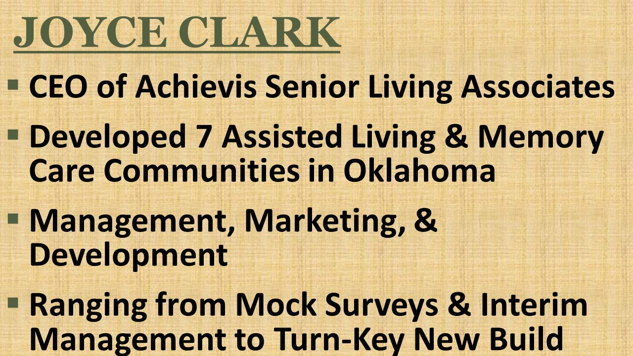 JOYCE CLARK  CEO of Achievis Senior Living Associates  Developed 7 Assisted Living & Memory Care Communities in Oklahoma  Management, Marketing, & Development  Ranging from Mock Surveys & Interim Management to Turn-Key New Build
