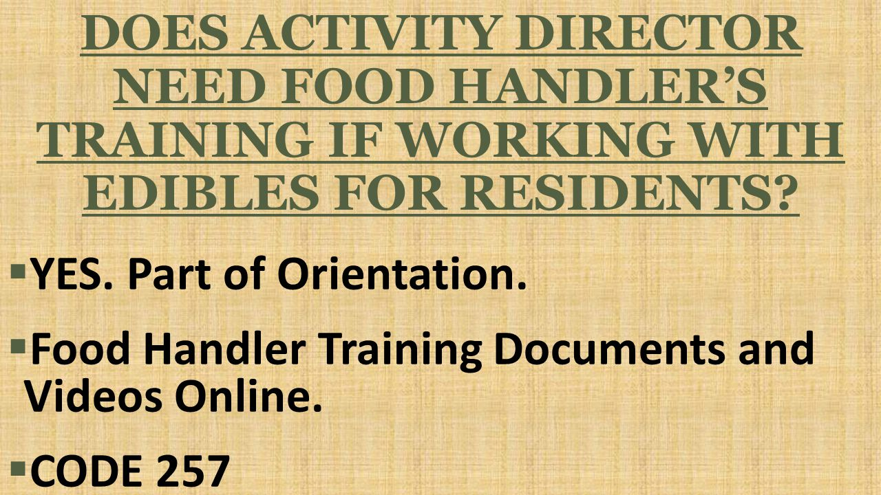 DOES ACTIVITY DIRECTOR NEED FOOD HANDLER'S TRAINING IF WORKING WITH EDIBLES FOR RESIDENTS.