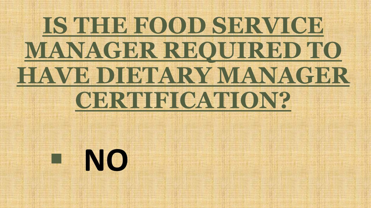 IS THE FOOD SERVICE MANAGER REQUIRED TO HAVE DIETARY MANAGER CERTIFICATION  NO