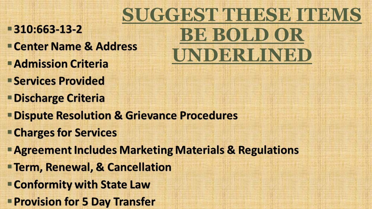 SUGGEST THESE ITEMS BE BOLD OR UNDERLINED  310:663-13-2  Center Name & Address  Admission Criteria  Services Provided  Discharge Criteria  Dispute Resolution & Grievance Procedures  Charges for Services  Agreement Includes Marketing Materials & Regulations  Term, Renewal, & Cancellation  Conformity with State Law  Provision for 5 Day Transfer