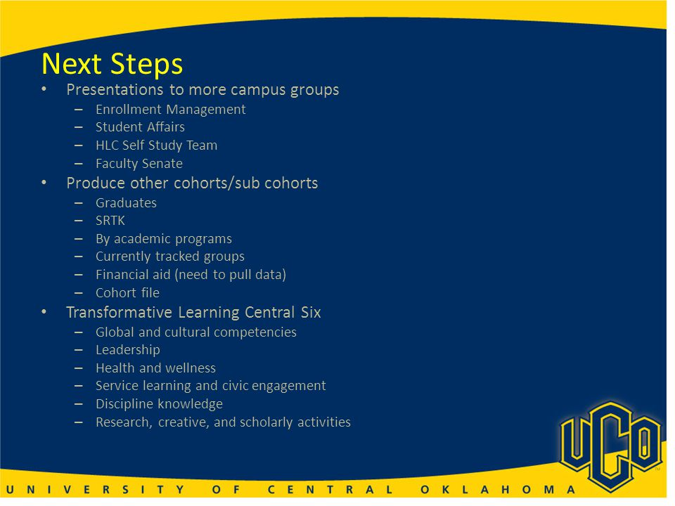 Next Steps Presentations to more campus groups – Enrollment Management – Student Affairs – HLC Self Study Team – Faculty Senate Produce other cohorts/