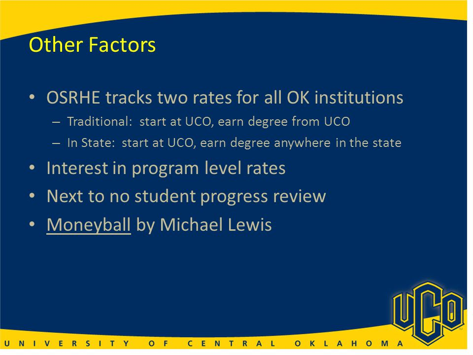 Other Factors OSRHE tracks two rates for all OK institutions – Traditional: start at UCO, earn degree from UCO – In State: start at UCO, earn degree a