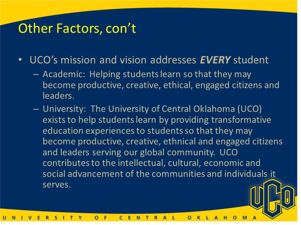Other Factors, con't UCO's mission and vision addresses EVERY student – Academic: Helping students learn so that they may become productive, creative,