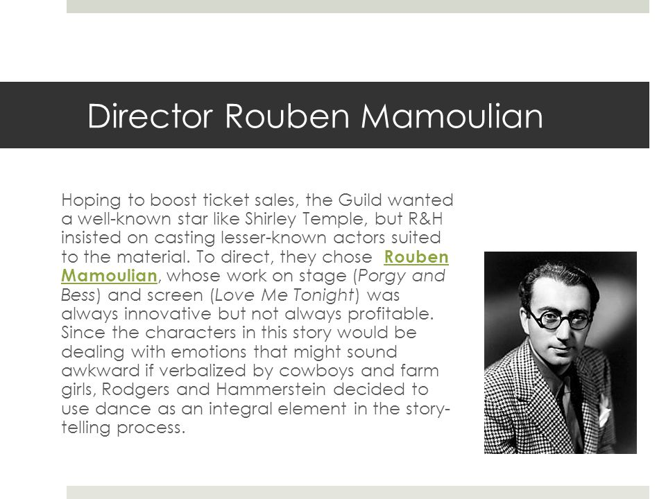 Director Rouben Mamoulian Hoping to boost ticket sales, the Guild wanted a well-known star like Shirley Temple, but R&H insisted on casting lesser-known actors suited to the material.