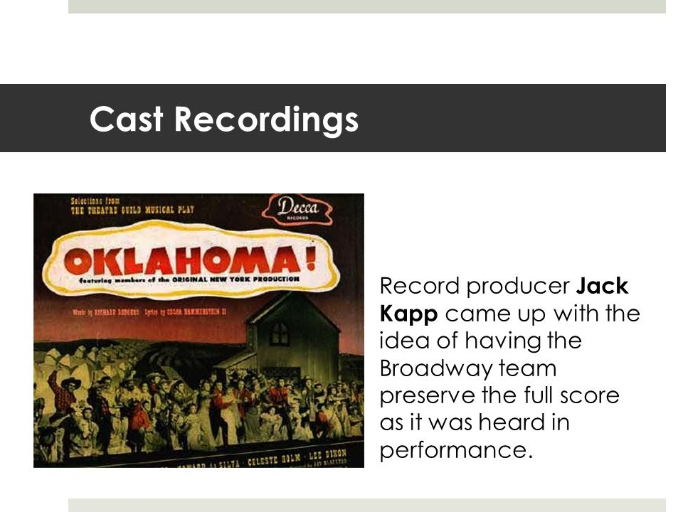 Cast Recordings Record producer Jack Kapp came up with the idea of having the Broadway team preserve the full score as it was heard in performance.