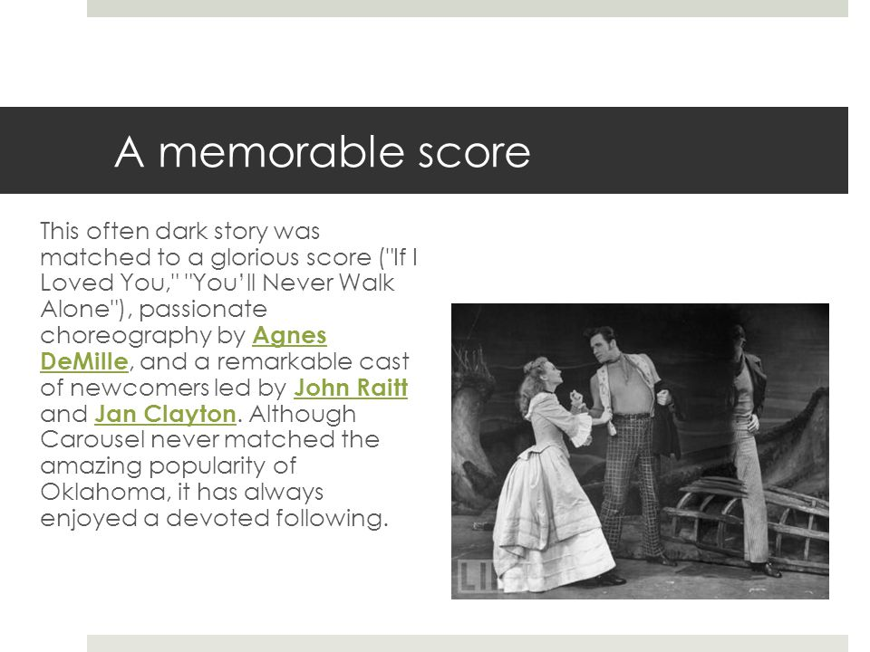 A memorable score This often dark story was matched to a glorious score ( If I Loved You, You'll Never Walk Alone ), passionate choreography by Agnes DeMille, and a remarkable cast of newcomers led by John Raitt and Jan Clayton.