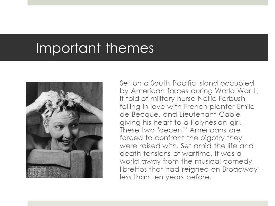 Important themes Set on a South Pacific island occupied by American forces during World War II, it told of military nurse Nellie Forbush falling in love with French planter Emile de Becque, and Lieutenant Cable giving his heart to a Polynesian girl.