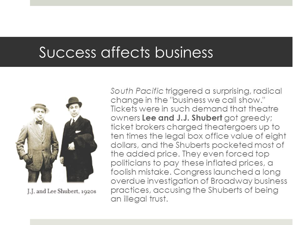 Success affects business South Pacific triggered a surprising, radical change in the business we call show. Tickets were in such demand that theatre owners Lee and J.J.
