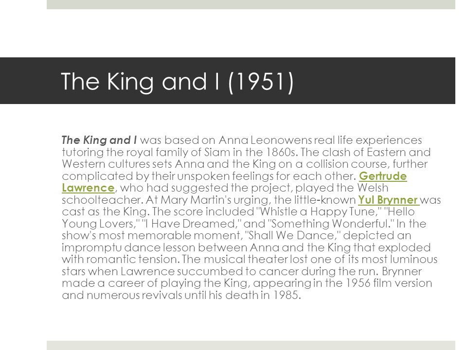 The King and I (1951) The King and I was based on Anna Leonowens real life experiences tutoring the royal family of Siam in the 1860s.