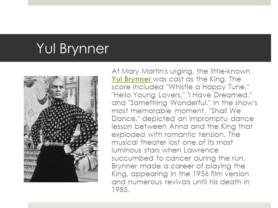 Yul Brynner At Mary Martin s urging, the little-known Yul Brynner was cast as the King.