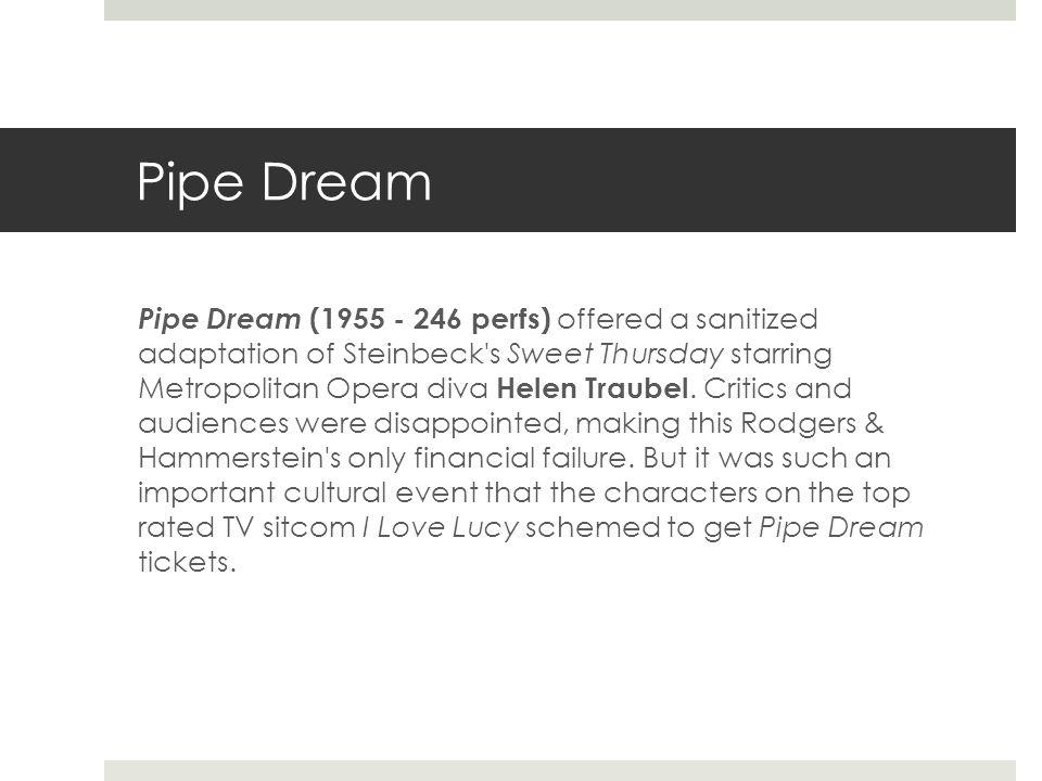 Pipe Dream Pipe Dream (1955 - 246 perfs) offered a sanitized adaptation of Steinbeck s Sweet Thursday starring Metropolitan Opera diva Helen Traubel.