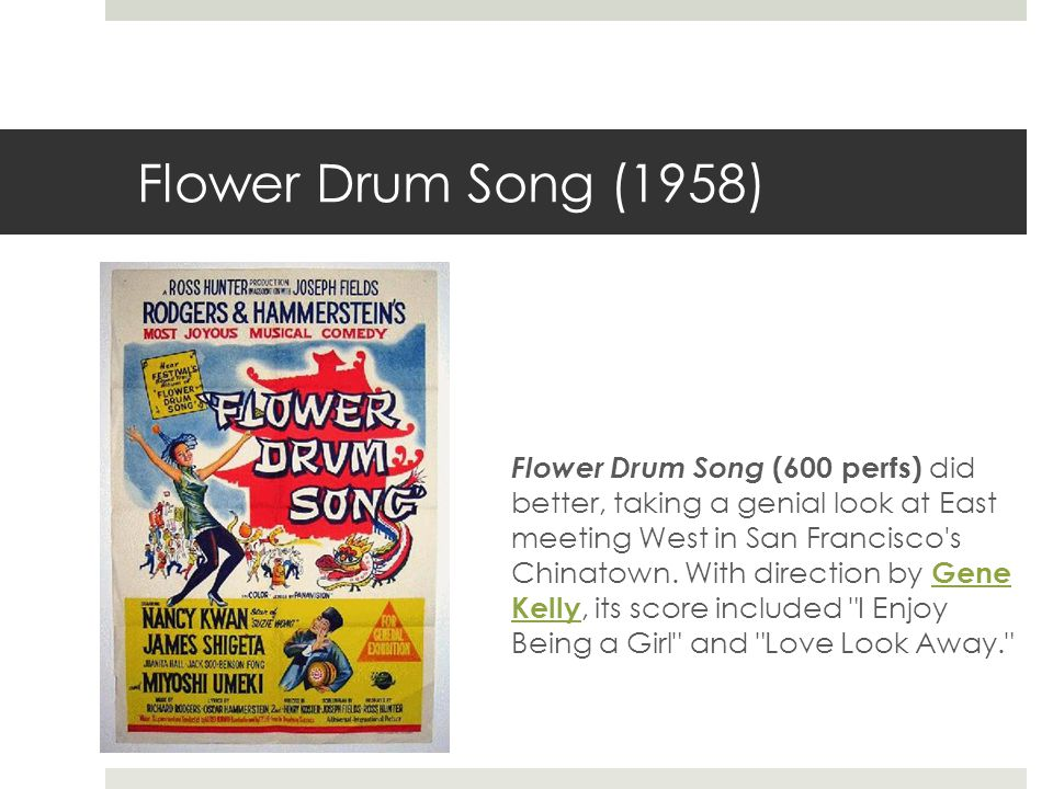 Flower Drum Song (1958) Flower Drum Song (600 perfs) did better, taking a genial look at East meeting West in San Francisco s Chinatown.
