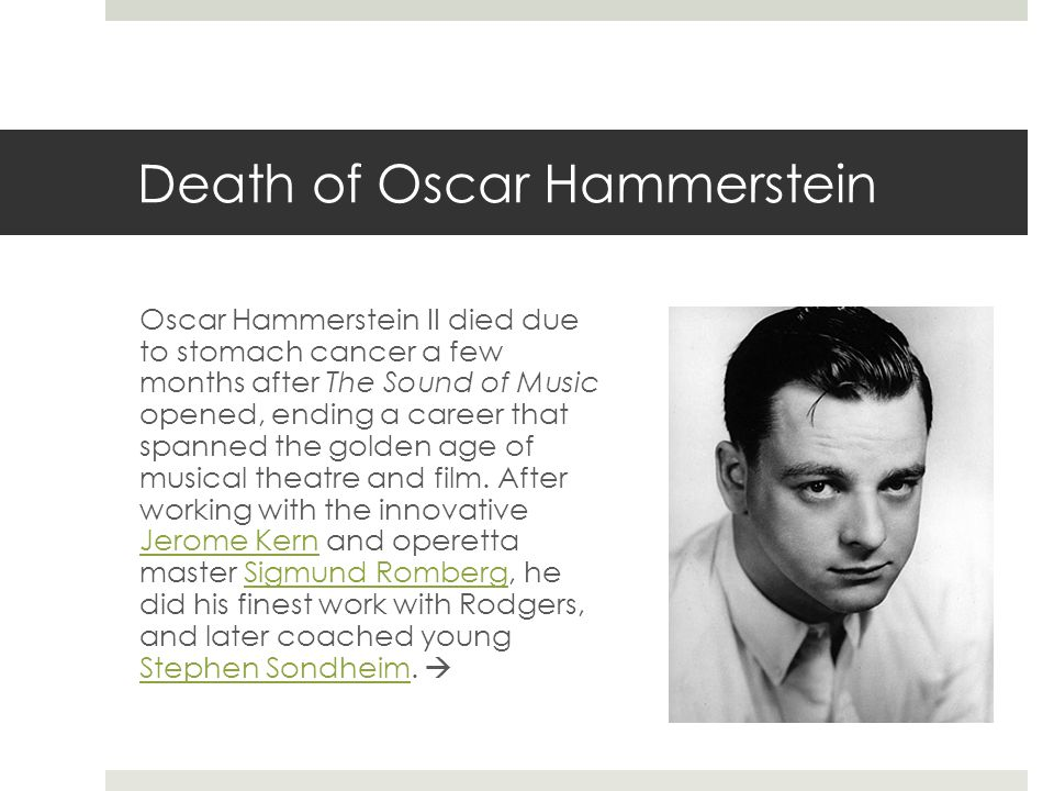 Death of Oscar Hammerstein Oscar Hammerstein II died due to stomach cancer a few months after The Sound of Music opened, ending a career that spanned the golden age of musical theatre and film.