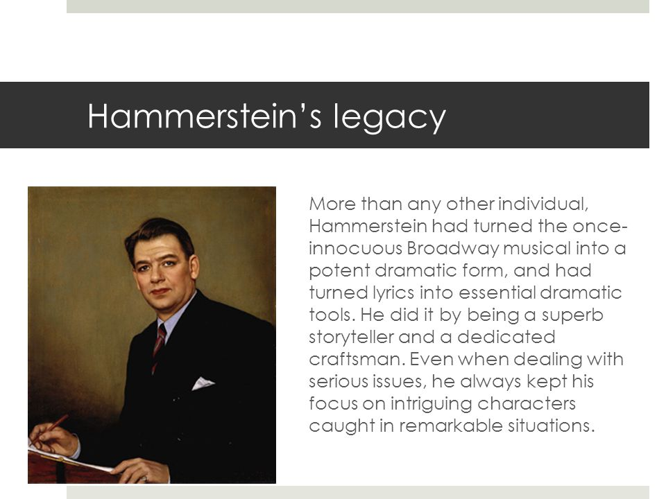 Hammerstein's legacy More than any other individual, Hammerstein had turned the once- innocuous Broadway musical into a potent dramatic form, and had turned lyrics into essential dramatic tools.