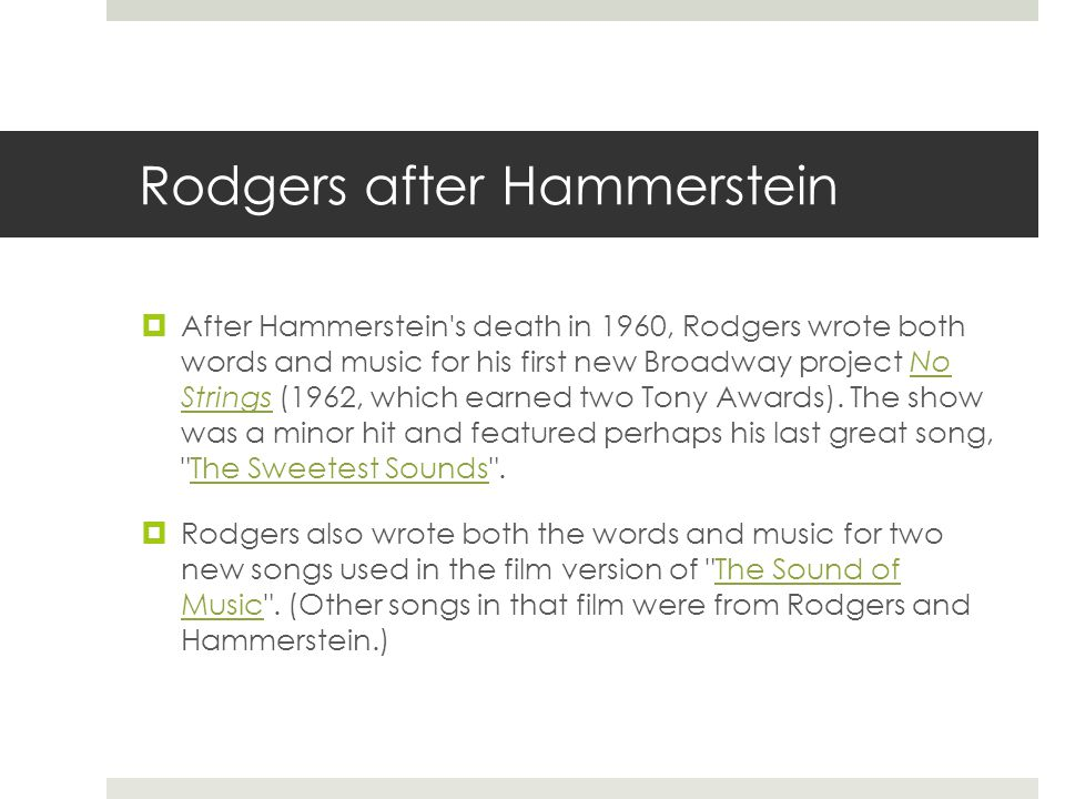Rodgers after Hammerstein  After Hammerstein s death in 1960, Rodgers wrote both words and music for his first new Broadway project No Strings (1962, which earned two Tony Awards).