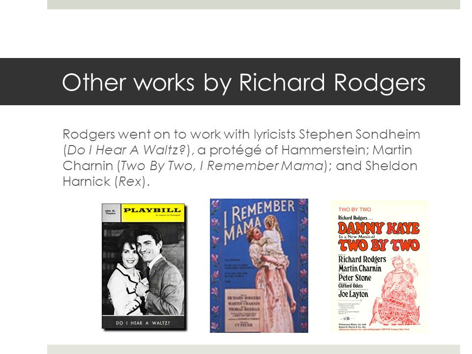 Other works by Richard Rodgers Rodgers went on to work with lyricists Stephen Sondheim (Do I Hear A Waltz?), a protégé of Hammerstein; Martin Charnin (Two By Two, I Remember Mama); and Sheldon Harnick (Rex).