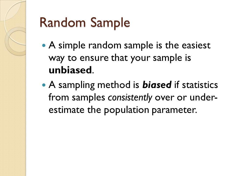 Random Sample A simple random sample is the easiest way to ensure that your sample is unbiased. A sampling method is biased if statistics from samples