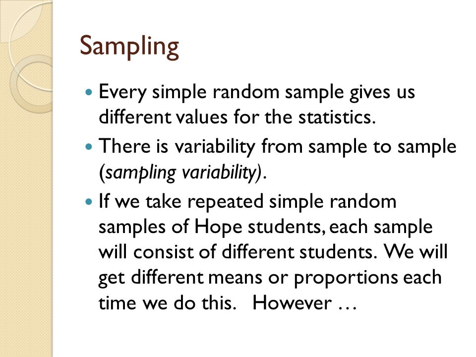 Sampling Every simple random sample gives us different values for the statistics. There is variability from sample to sample (sampling variability). I