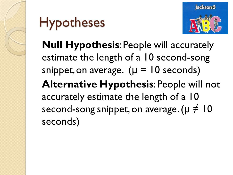 Hypotheses Null Hypothesis: People will accurately estimate the length of a 10 second-song snippet, on average. ( μ = 10 seconds) Alternative Hypothes