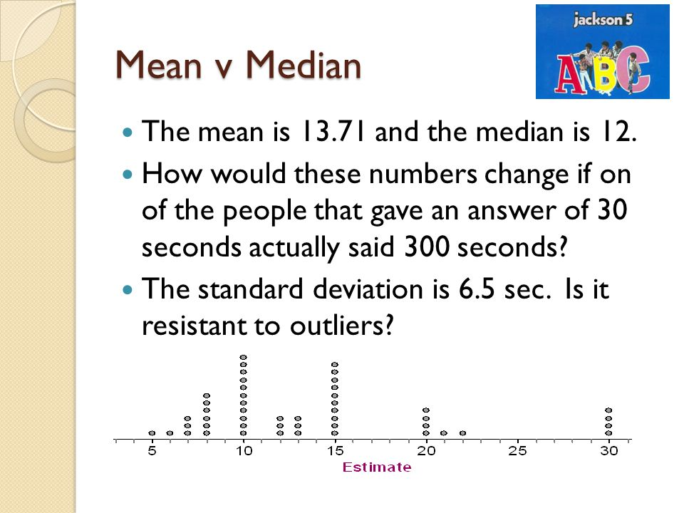 Mean v Median The mean is 13.71 and the median is 12. How would these numbers change if on of the people that gave an answer of 30 seconds actually sa
