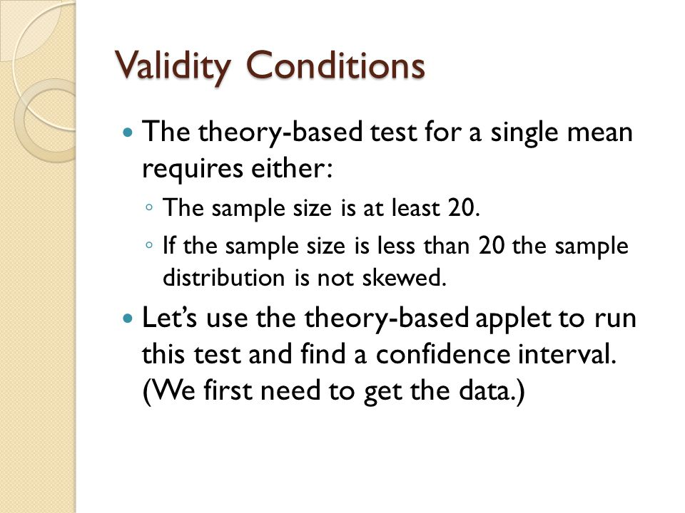 Validity Conditions The theory-based test for a single mean requires either: ◦ The sample size is at least 20. ◦ If the sample size is less than 20 th
