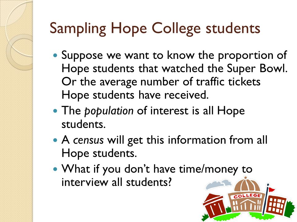 Sampling Hope College students Suppose we want to know the proportion of Hope students that watched the Super Bowl. Or the average number of traffic t