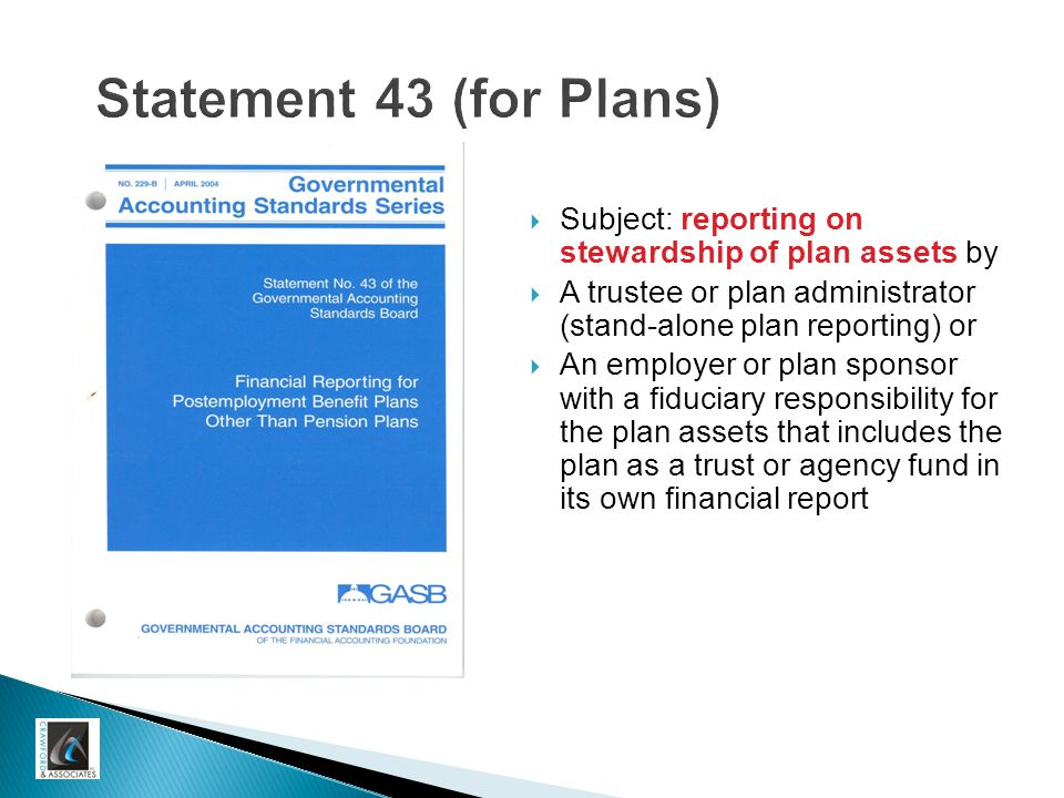 Statement 43 (for Plans)  Subject: reporting on stewardship of plan assets by  A trustee or plan administrator (stand-alone plan reporting) or  An employer or plan sponsor with a fiduciary responsibility for the plan assets that includes the plan as a trust or agency fund in its own financial report