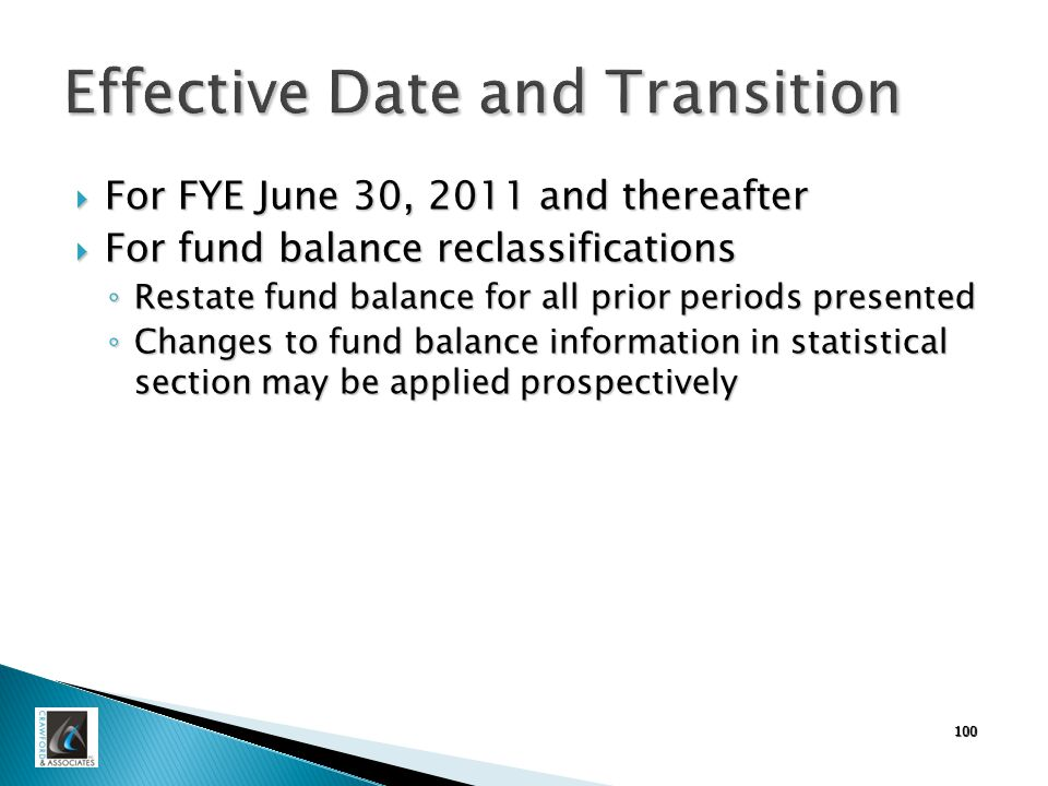 Effective Date and Transition  For FYE June 30, 2011 and thereafter  For fund balance reclassifications ◦ Restate fund balance for all prior periods presented ◦ Changes to fund balance information in statistical section may be applied prospectively 100