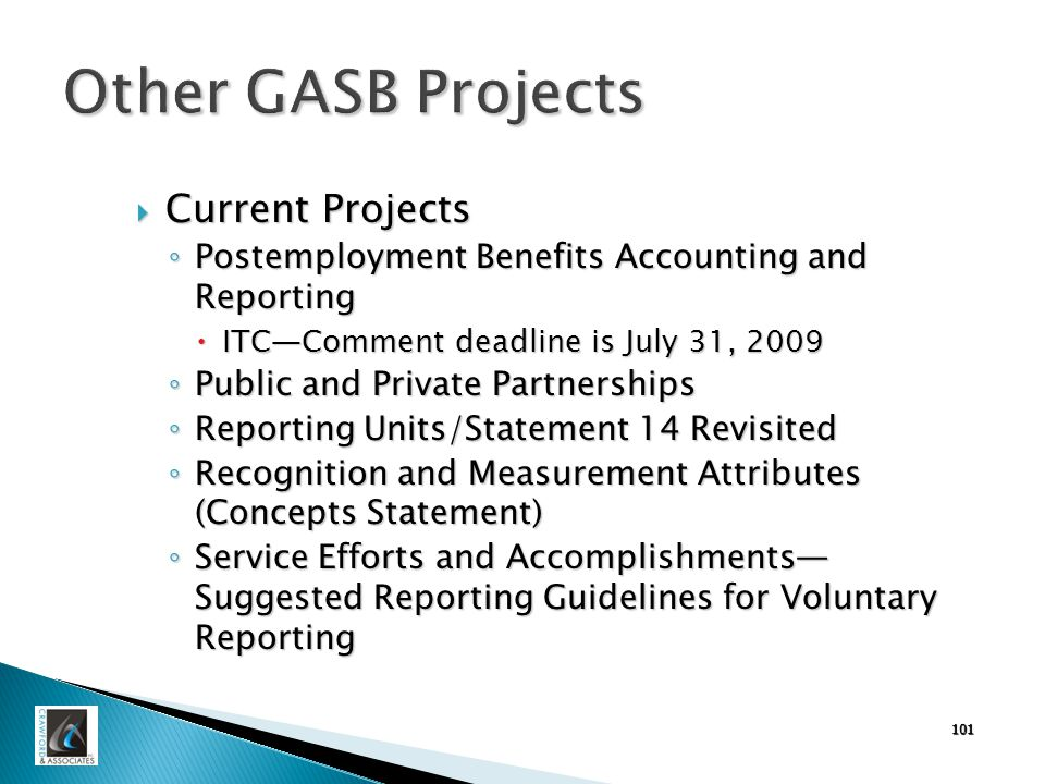 101 Other GASB Projects  Current Projects ◦ Postemployment Benefits Accounting and Reporting  ITC—Comment deadline is July 31, 2009 ◦ Public and Private Partnerships ◦ Reporting Units/Statement 14 Revisited ◦ Recognition and Measurement Attributes (Concepts Statement) ◦ Service Efforts and Accomplishments— Suggested Reporting Guidelines for Voluntary Reporting