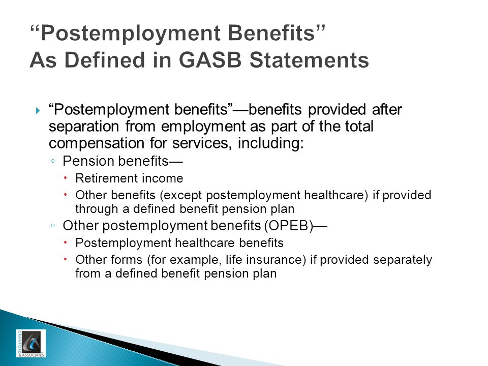 Postemployment Benefits As Defined in GASB Statements  Postemployment benefits —benefits provided after separation from employment as part of the total compensation for services, including: ◦ Pension benefits—  Retirement income  Other benefits (except postemployment healthcare) if provided through a defined benefit pension plan ◦ Other postemployment benefits (OPEB)—  Postemployment healthcare benefits  Other forms (for example, life insurance) if provided separately from a defined benefit pension plan