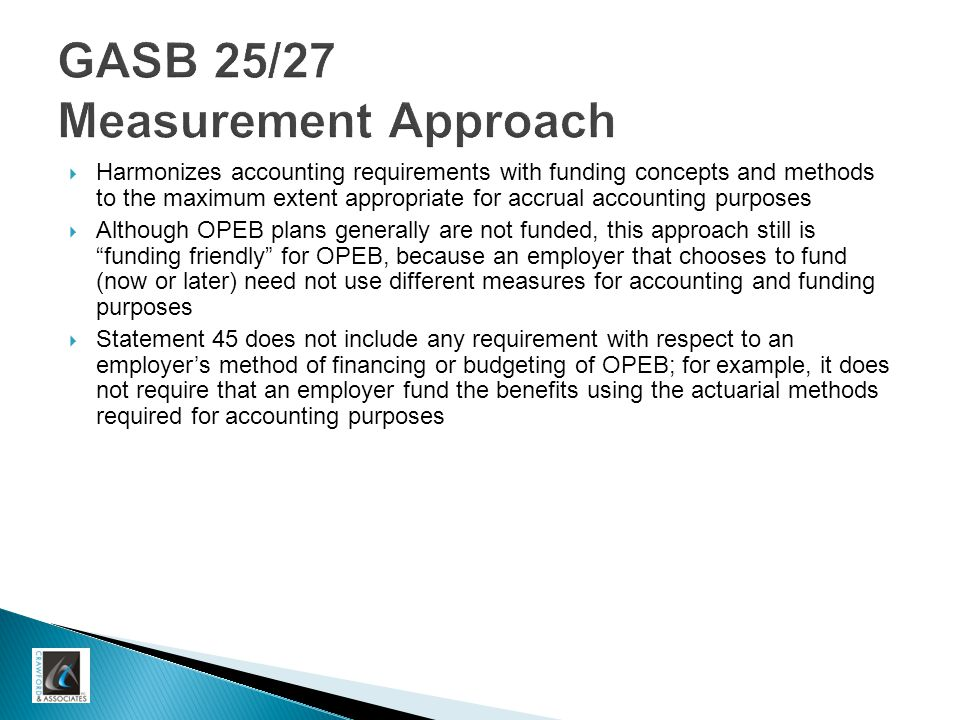 GASB 25/27 Measurement Approach  Harmonizes accounting requirements with funding concepts and methods to the maximum extent appropriate for accrual accounting purposes  Although OPEB plans generally are not funded, this approach still is funding friendly for OPEB, because an employer that chooses to fund (now or later) need not use different measures for accounting and funding purposes  Statement 45 does not include any requirement with respect to an employer's method of financing or budgeting of OPEB; for example, it does not require that an employer fund the benefits using the actuarial methods required for accounting purposes