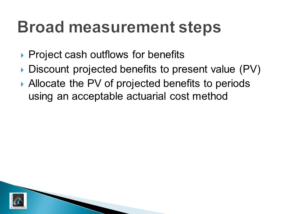 Broad measurement steps  Project cash outflows for benefits  Discount projected benefits to present value (PV)  Allocate the PV of projected benefits to periods using an acceptable actuarial cost method
