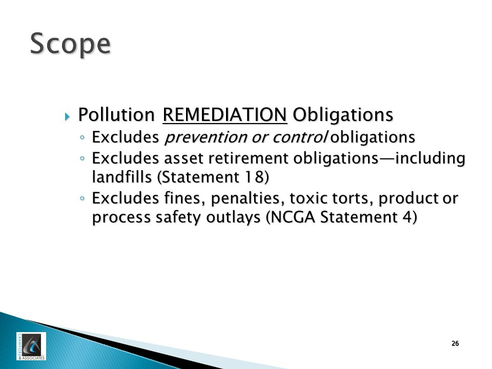 26 Scope  Pollution REMEDIATION Obligations ◦ Excludes prevention or control obligations ◦ Excludes asset retirement obligations—including landfills (Statement 18) ◦ Excludes fines, penalties, toxic torts, product or process safety outlays (NCGA Statement 4)