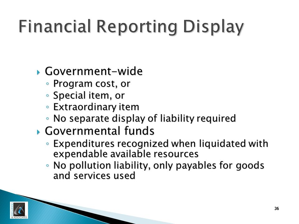36 Financial Reporting Display  Government-wide ◦ Program cost, or ◦ Special item, or ◦ Extraordinary item ◦ No separate display of liability required  Governmental funds ◦ Expenditures recognized when liquidated with expendable available resources ◦ No pollution liability, only payables for goods and services used