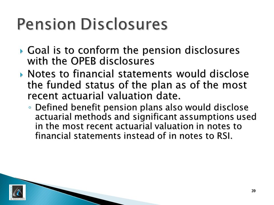 39 Pension Disclosures  Goal is to conform the pension disclosures with the OPEB disclosures  Notes to financial statements would disclose the funded status of the plan as of the most recent actuarial valuation date.