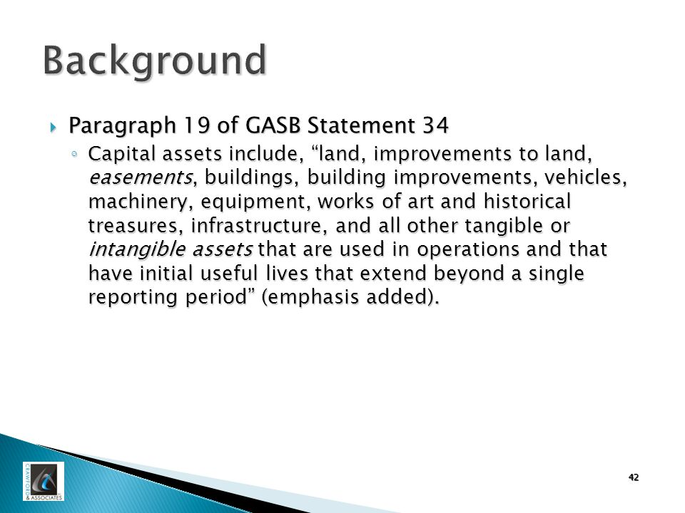 42 Background  Paragraph 19 of GASB Statement 34 ◦ Capital assets include, land, improvements to land, easements, buildings, building improvements, vehicles, machinery, equipment, works of art and historical treasures, infrastructure, and all other tangible or intangible assets that are used in operations and that have initial useful lives that extend beyond a single reporting period (emphasis added).