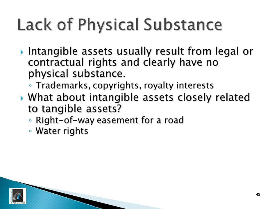 45 Lack of Physical Substance  Intangible assets usually result from legal or contractual rights and clearly have no physical substance.