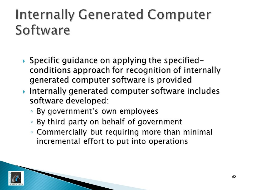 62 Internally Generated Computer Software  Specific guidance on applying the specified- conditions approach for recognition of internally generated computer software is provided  Internally generated computer software includes software developed: ◦ By government's own employees ◦ By third party on behalf of government ◦ Commercially but requiring more than minimal incremental effort to put into operations
