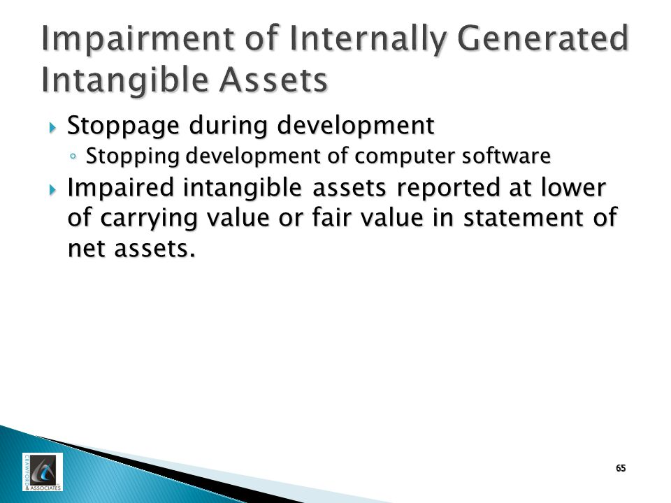 65 Impairment of Internally Generated Intangible Assets  Stoppage during development ◦ Stopping development of computer software  Impaired intangible assets reported at lower of carrying value or fair value in statement of net assets.