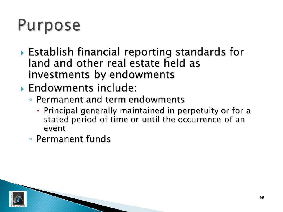 69 Purpose  Establish financial reporting standards for land and other real estate held as investments by endowments  Endowments include: ◦ Permanent and term endowments  Principal generally maintained in perpetuity or for a stated period of time or until the occurrence of an event ◦ Permanent funds