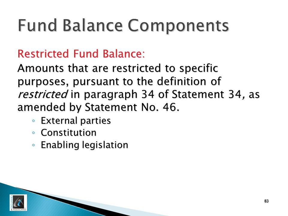 83 Fund Balance Components Restricted Fund Balance: Amounts that are restricted to specific purposes, pursuant to the definition of restricted in paragraph 34 of Statement 34, as amended by Statement No.