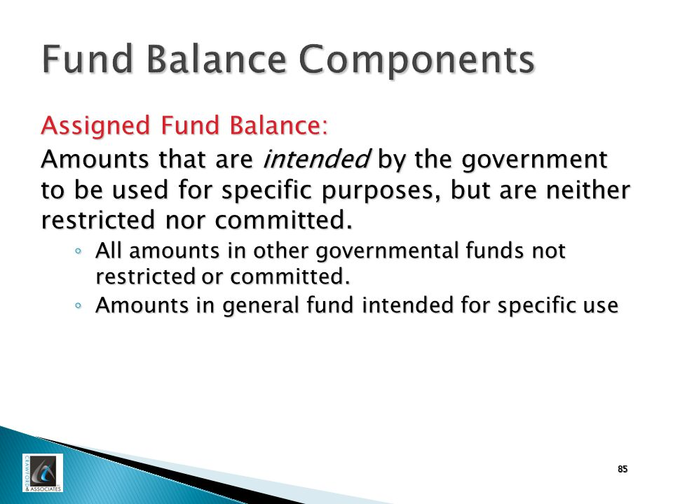 85 Fund Balance Components Assigned Fund Balance: Amounts that are intended by the government to be used for specific purposes, but are neither restricted nor committed.