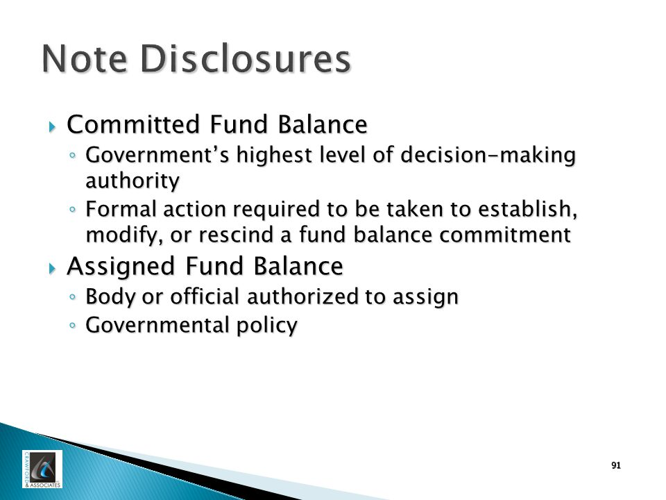 Note Disclosures  Committed Fund Balance ◦ Government's highest level of decision-making authority ◦ Formal action required to be taken to establish, modify, or rescind a fund balance commitment  Assigned Fund Balance ◦ Body or official authorized to assign ◦ Governmental policy 91