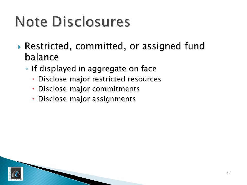 Note Disclosures  Restricted, committed, or assigned fund balance ◦ If displayed in aggregate on face  Disclose major restricted resources  Disclose major commitments  Disclose major assignments 93