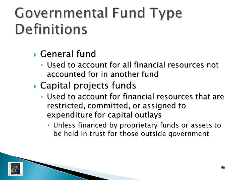 Governmental Fund Type Definitions  General fund ◦ Used to account for all financial resources not accounted for in another fund  Capital projects funds ◦ Used to account for financial resources that are restricted, committed, or assigned to expenditure for capital outlays  Unless financed by proprietary funds or assets to be held in trust for those outside government 96