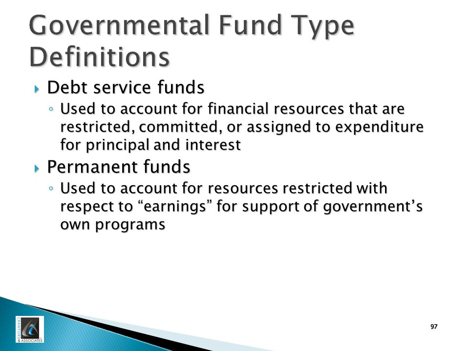 Governmental Fund Type Definitions  Debt service funds ◦ Used to account for financial resources that are restricted, committed, or assigned to expenditure for principal and interest  Permanent funds ◦ Used to account for resources restricted with respect to earnings for support of government's own programs 97